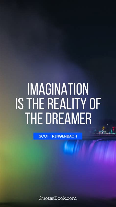 Imagination is the reality of the dreamer