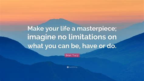 """Brian Tracy Quote: """"Make your life a masterpiece; imagine"""